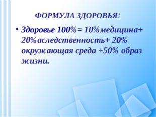 ФОРМУЛА ЗДОРОВЬЯ: Здоровье 100%= 10%медицина+ 20%аследственность+ 20% окружаю