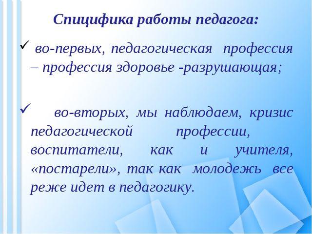 Спицифика работы педагога: во-первых, педагогическая профессия – профессия зд...