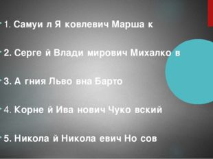 1. Самуи́л Я́ковлевич Марша́к 2. Серге́й Влади́мирович Михалко́в 3. А́гния Ль