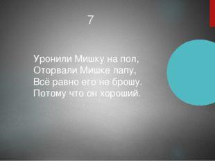 7 Уронили Мишку на пол, Оторвали Мишке лапу, Всё равно его не брошу. Потому ч