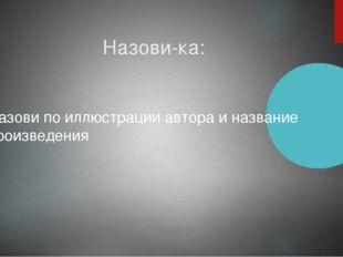 Назови-ка: Назови по иллюстрации автора и название произведения