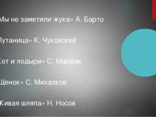 1. « Мы не заметили жука» А. Барто 2. «Путаница» К. Чуковский 3. «Кот и лодыр