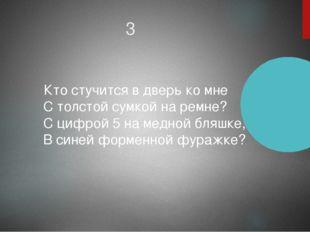 3 Кто стучится в дверь ко мне  С толстой сумкой на ремне?  С цифрой 5 на ме