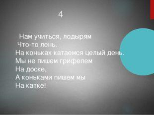 4 Нам учиться, лодырям Что-то лень. На коньках катаемся целый день. Мы не пиш