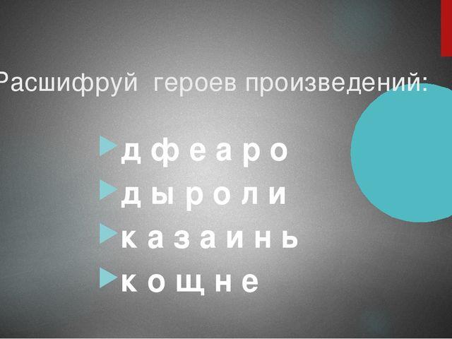 Расшифруй героев произведений: д ф е а р о д ы р о л и к а з а и н ь к о щ н е
