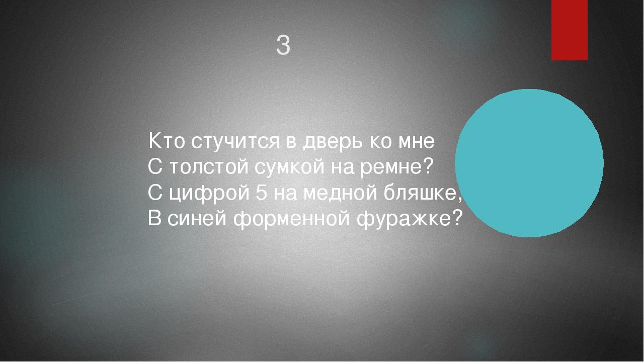 3 Кто стучится в дверь ко мне  С толстой сумкой на ремне?  С цифрой 5 на ме...