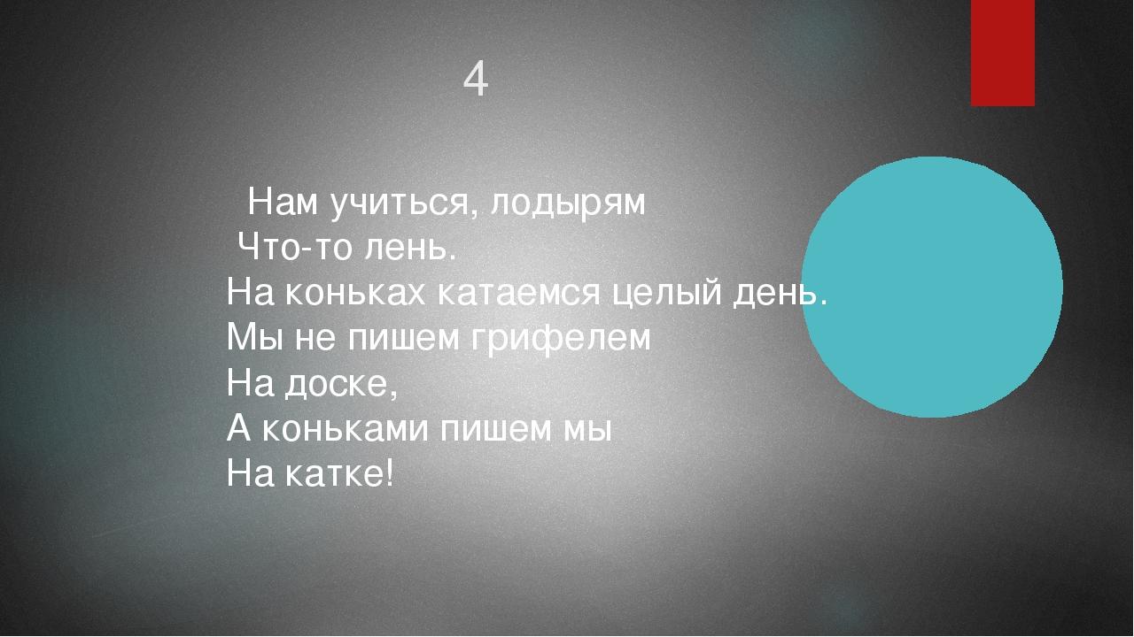 4 Нам учиться, лодырям Что-то лень. На коньках катаемся целый день. Мы не пиш...