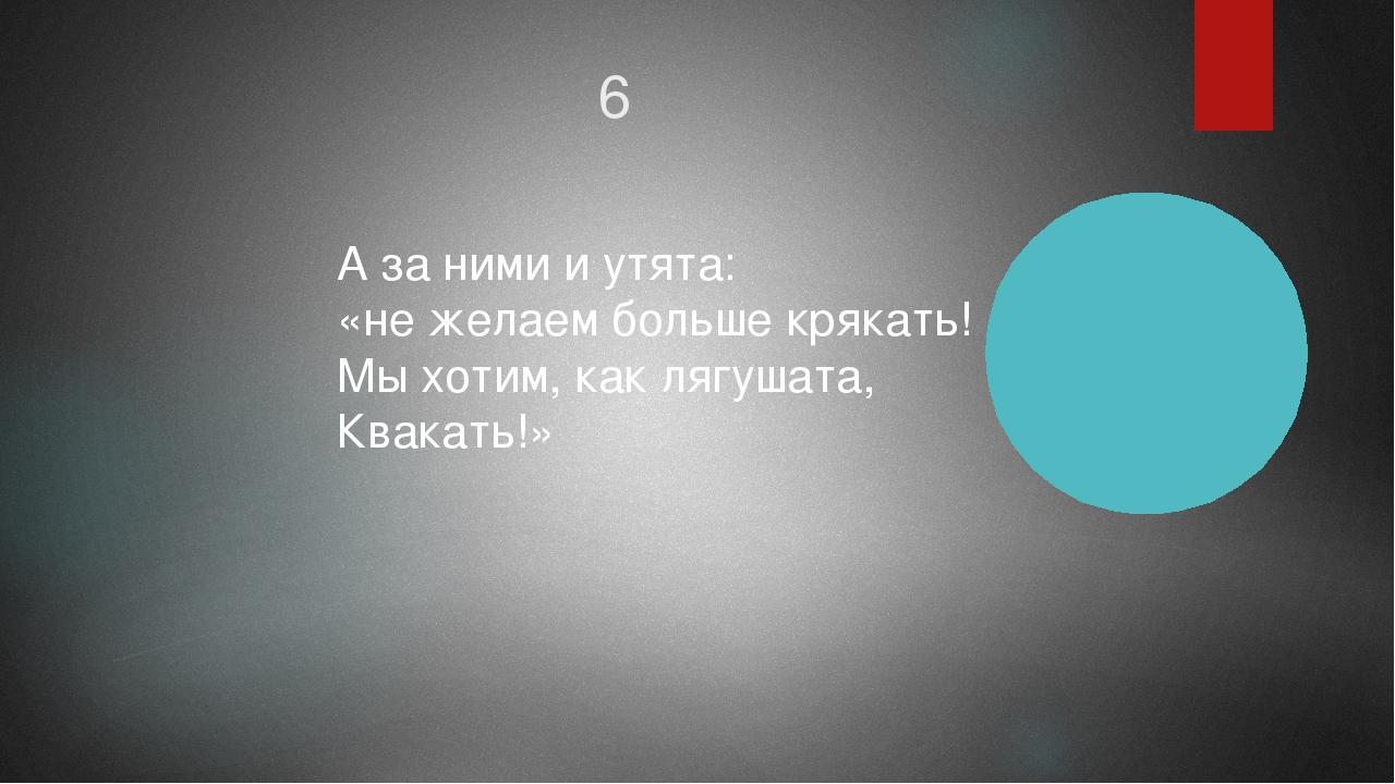 6 А за ними и утята: «не желаем больше крякать! Мы хотим, как лягушата, Квака...