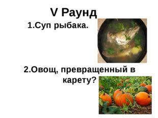 V Раунд 1.Суп рыбака. 2.Овощ, превращенный в карету?