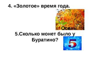 4. «Золотое» время года. 5.Сколько монет было у Буратино? Осень