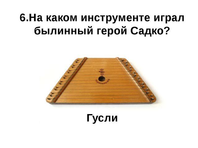 6.На каком инструменте играл былинный герой Садко? Гусли