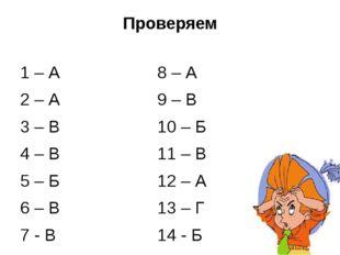 Проверяем 1 – А 2 – А 3 – В 4 – В 5 – Б 6 – В 7 - В 8 – А 9 – В 10 – Б 11 – В