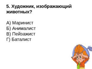 5. Художник, изображающий животных? А) Маринист Б) Анималист В) Пейзажист Г)