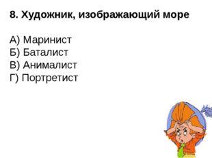 8. Художник, изображающий море А) Маринист Б) Баталист В) Анималист Г) Портре