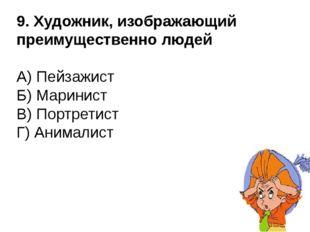 9. Художник, изображающий преимущественно людей А) Пейзажист Б) Маринист В) П