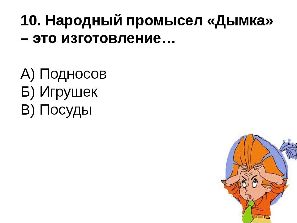 10. Народный промысел «Дымка» – это изготовление… А) Подносов Б) Игрушек В) П...
