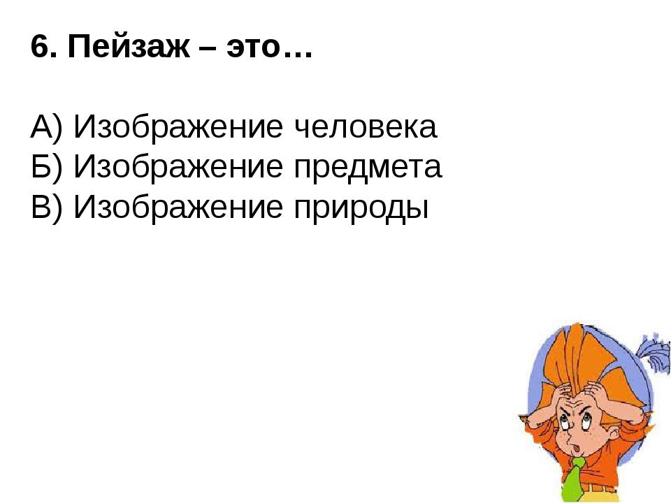 6. Пейзаж – это… А) Изображение человека Б) Изображение предмета В) Изображен...