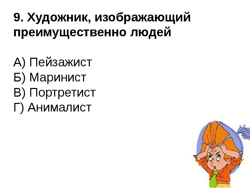 9. Художник, изображающий преимущественно людей А) Пейзажист Б) Маринист В) П...