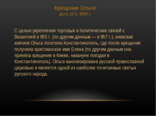 Крещение Ольги Дата: 10 в., 0955 г. С целью укрепления торговых и политическ