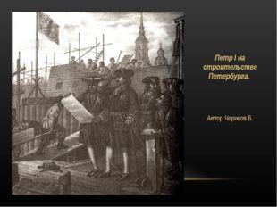 Петр I на строительстве Петербурга. Автор Чориков Б.
