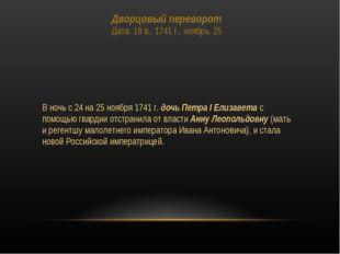 Дворцовый переворот Дата: 18 в., 1741 г., ноябрь, 25 В ночь с 24 на 25 ноября