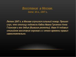 Восcтание в Москве. дата: 16 в., 1547 г. Летом 1547 г. в Москве случился силь