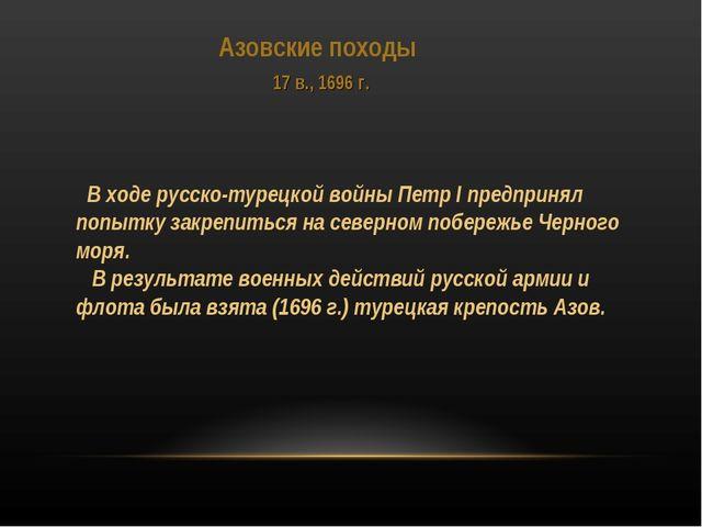 Азовские походы 17 в., 1696 г. В ходе русско-турецкой войны Петр I предпринял...