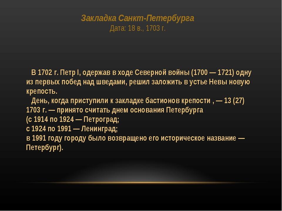 Закладка Санкт-Петербурга Дата: 18 в., 1703 г. В 1702 г. Петр I, одержав в хо...