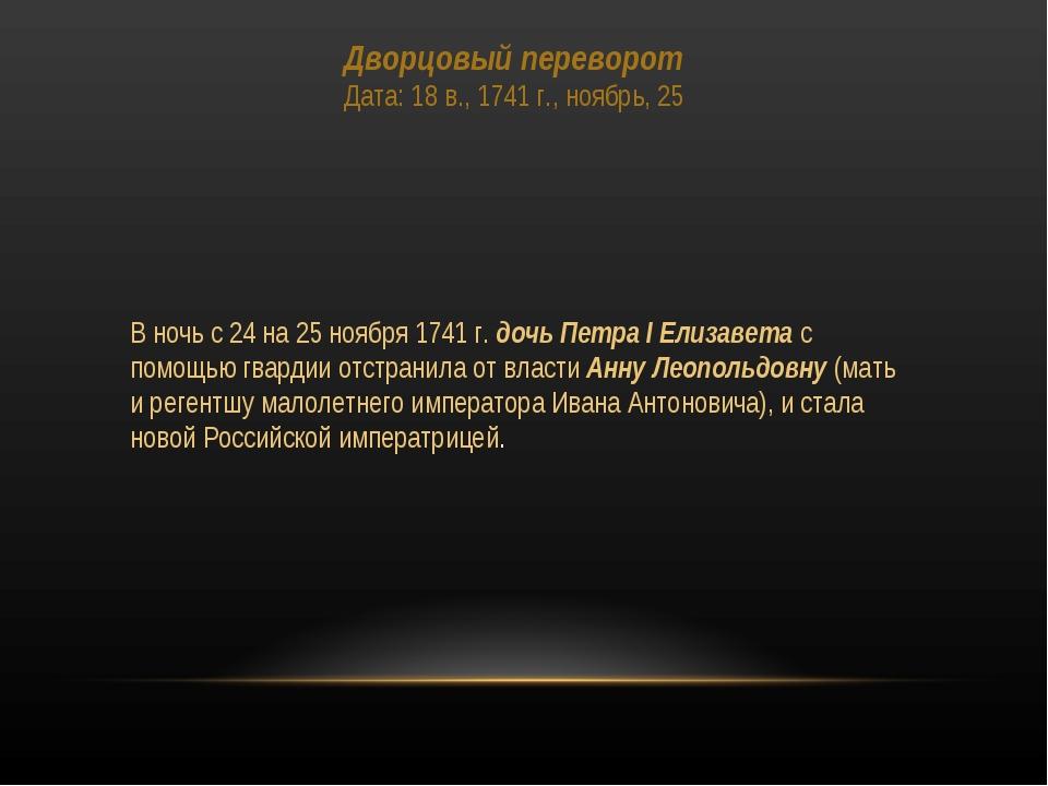 Дворцовый переворот Дата: 18 в., 1741 г., ноябрь, 25 В ночь с 24 на 25 ноября...