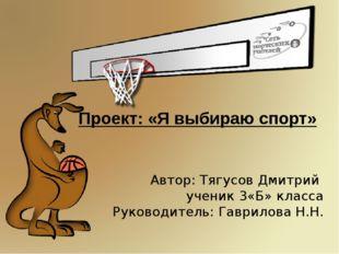 Проект: «Я выбираю спорт» Автор: Тягусов Дмитрий ученик 3«Б» класса Руководит