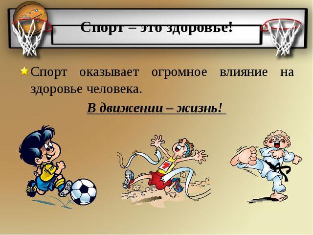 Спорт – это здоровье! Спорт оказывает огромное влияние на здоровье человека....