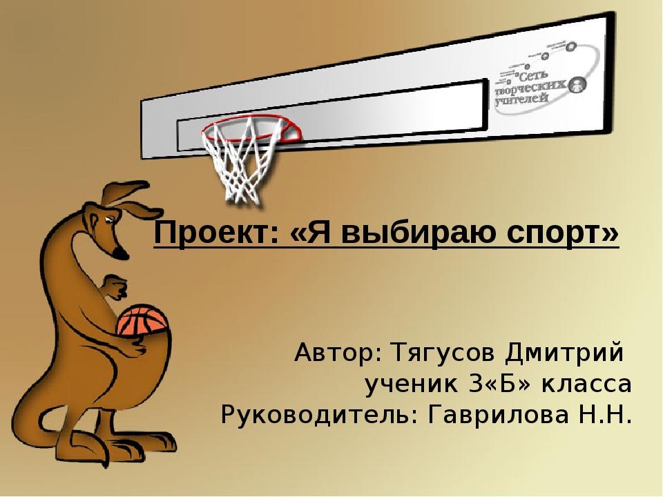 Проект: «Я выбираю спорт» Автор: Тягусов Дмитрий ученик 3«Б» класса Руководит...