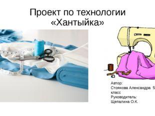 Проект по технологии «Хантыйка» Автор: Стоянова Александра 5а класс Руководит