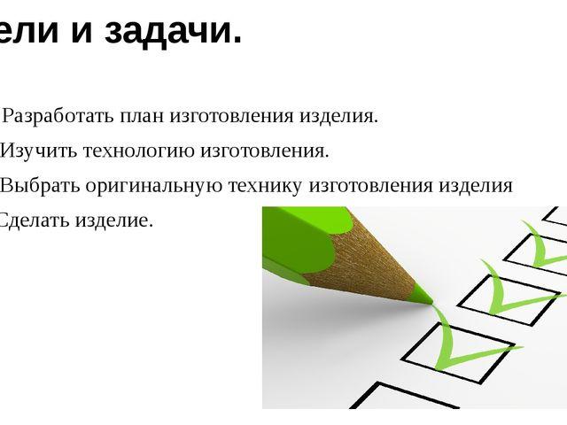 Цели и задачи. 1. Разработать план изготовления изделия. 2. Изучить технологи...