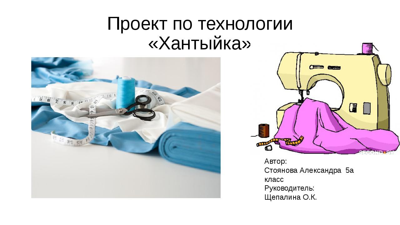 Проект по технологии «Хантыйка» Автор: Стоянова Александра 5а класс Руководит...