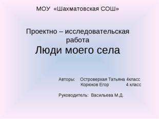 МОУ «Шахматовская СОШ» Проектно – исследовательская работа Люди моего села Ав