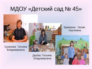 МДОУ «Детский сад № 45» Суханова Татьяна Владимировна Дербас Татьяна Владимир