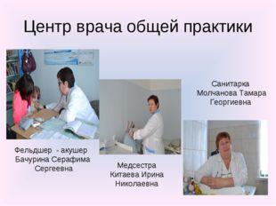 Центр врача общей практики Фельдшер - акушер Бачурина Серафима Сергеевна Медс