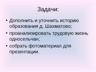 Задачи: Дополнить и уточнить историю образования д. Шахматово; проанализирова