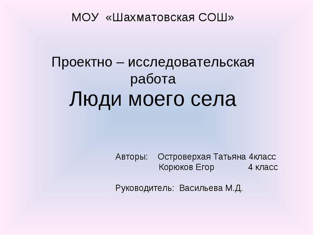 МОУ «Шахматовская СОШ» Проектно – исследовательская работа Люди моего села Ав...