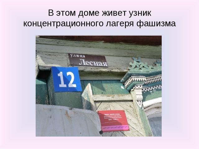 В этом доме живет узник концентрационного лагеря фашизма