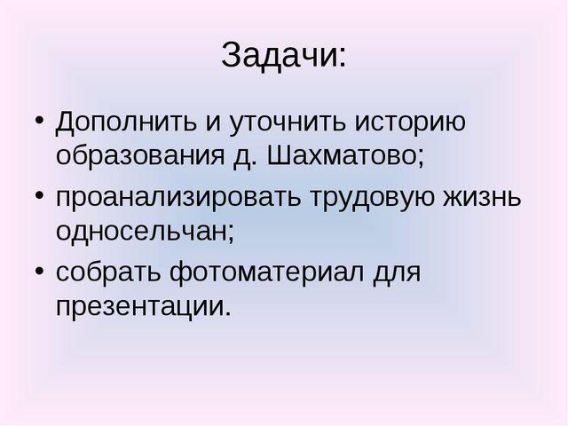 Задачи: Дополнить и уточнить историю образования д. Шахматово; проанализирова...