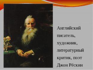 Английский писатель, художник, литературный критик, поэт Джон Рёскин