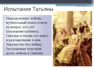 Испытания Татьяны Неразделенная любовь; мучительный поиск ответа на вопрос: к