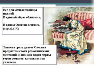 Татьяна сразу делает Онегина предметом своих романтических мечтаний. В нем он
