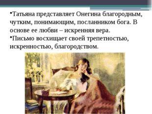 Татьяна представляет Онегина благородным, чутким, понимающим, посланником бог