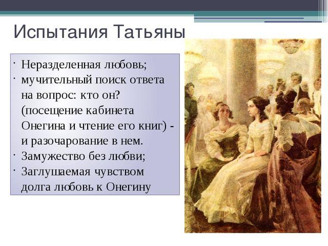 Испытания Татьяны Неразделенная любовь; мучительный поиск ответа на вопрос: к...
