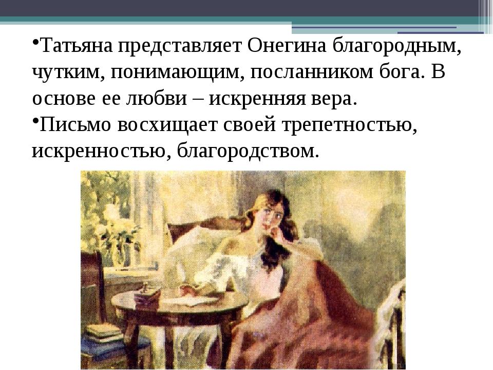 Татьяна представляет Онегина благородным, чутким, понимающим, посланником бог...