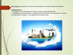 Цель проекта: разработать туристический маршрут по странам Зарубежной Европы.