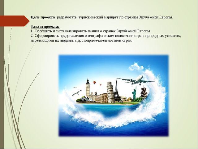 Цель проекта: разработать туристический маршрут по странам Зарубежной Европы....